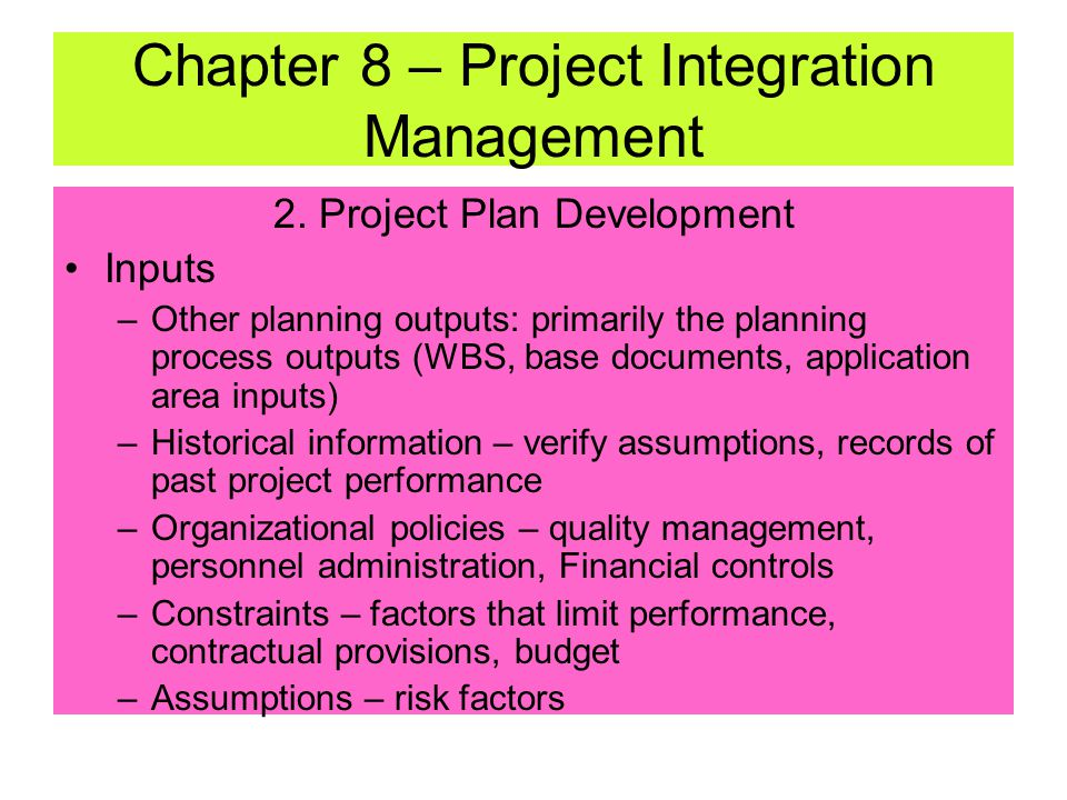 2. Project Plan Development –Uses outputs from other planning processes to create consistent document to guide project execution and control –Iterated