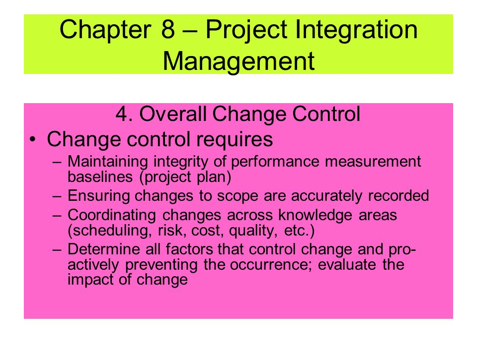 4. Overall Change Control –Influencing factors that create change to ensure beneficial results; ensure that change is beneficial –Determining that cha