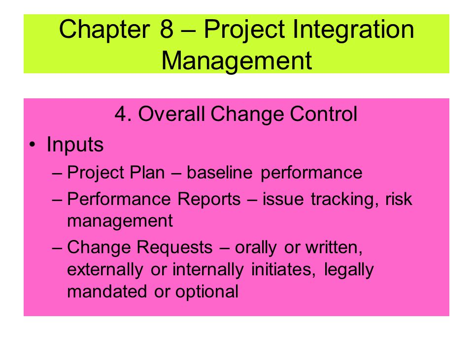 4. Overall Change Control Change control requires –Maintaining integrity of performance measurement baselines (project plan) –Ensuring changes to scop