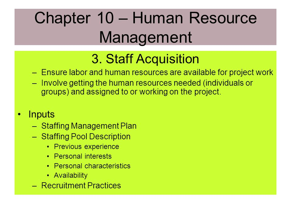 2. Organizational Planning Outputs (continued) –Staffing Management Plan when and how personnel are included and removed from the project team. Resour