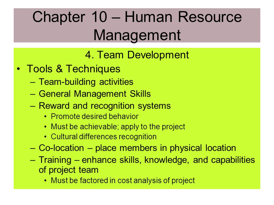 Chapter 10 – Human Resource Management 4. Team Development Inputs –Project Staff –Project Plan –Staffing Management Plan –Performance Reports –Externa