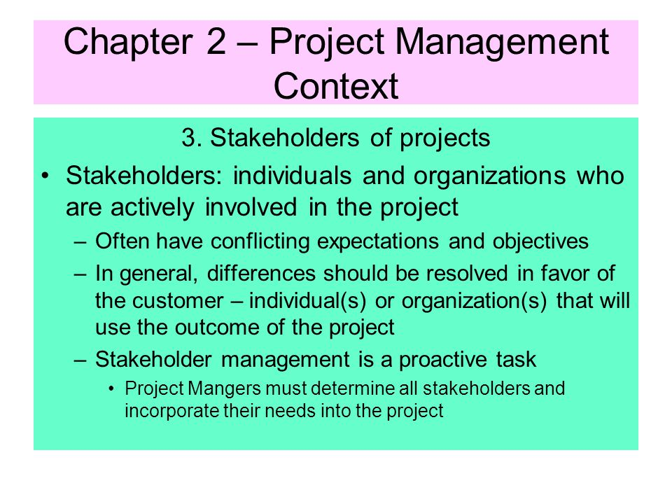 Chapter 2 – Project Management Context 2. Phases of a Project Project Phases are marked by the completion of a deliverable –Tangible, verifiable work