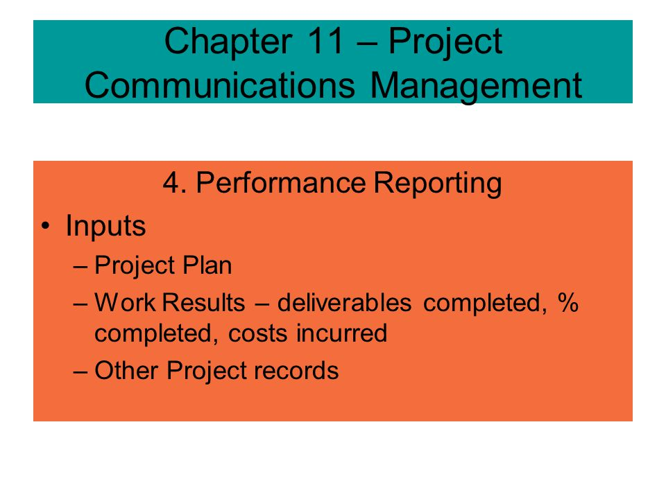 Chapter 11 – Project Communications Management 4. Performance Reporting –Collecting and disseminating performance indicators to provide stakeholders i