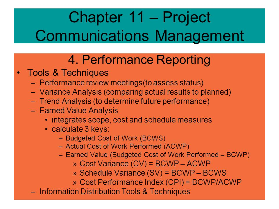 Chapter 11 – Project Communications Management 4. Performance Reporting Inputs –Project Plan –Work Results – deliverables completed, % completed, cost