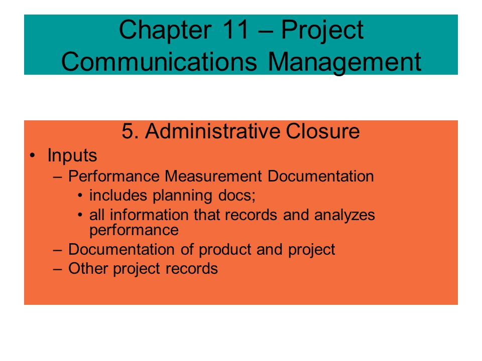 Chapter 11 – Project Communications Management 5. Administrative Closure –Projects/phases after achieving results or terminated require closure –Verif