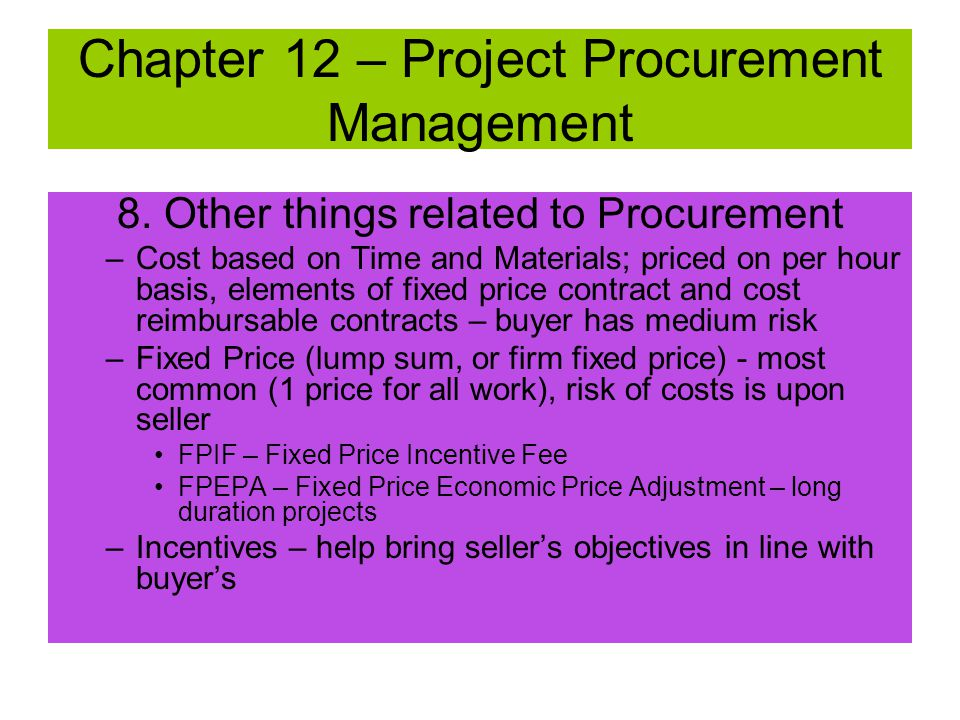 8. Other things related to Procurement –Cost Reimbursable (CR) contracts; seller's cost are reimbursed; buyer bears highest risk. CPFF – cost plus fix