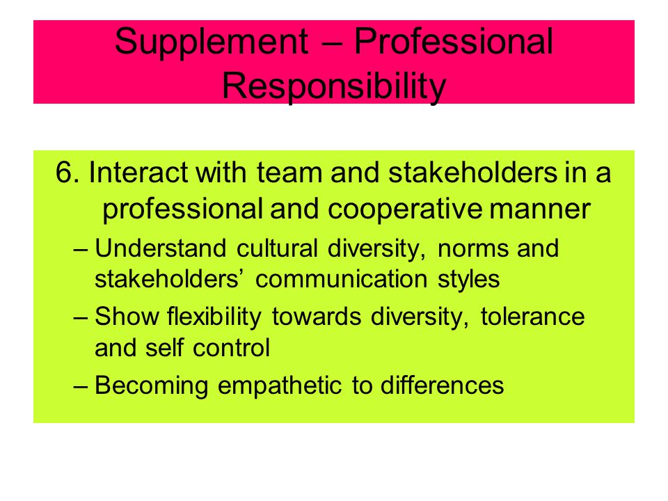 Supplement – Professional Responsibility 5. Balance Stakeholder's Objectives –Understand the various competing stakeholders' interests and needs –Comp