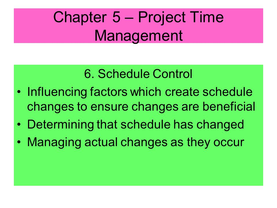 5. Schedule Development Outputs: –Project Schedule –Usually in following formats: Project Network Diagrams (with date information added) Bar or Gantt