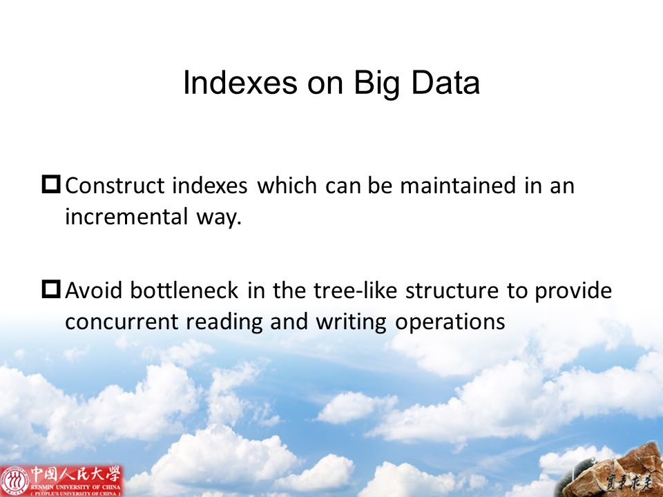 Indexes on Big Data  Construct indexes which can be maintained in an incremental way.  Avoid bottleneck in the tree-like structure to provide concur