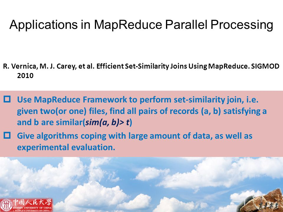 R. Vernica, M. J. Carey, et al. Efficient Set-Similarity Joins Using MapReduce. SIGMOD 2010  Use MapReduce Framework to perform set-similarity join,