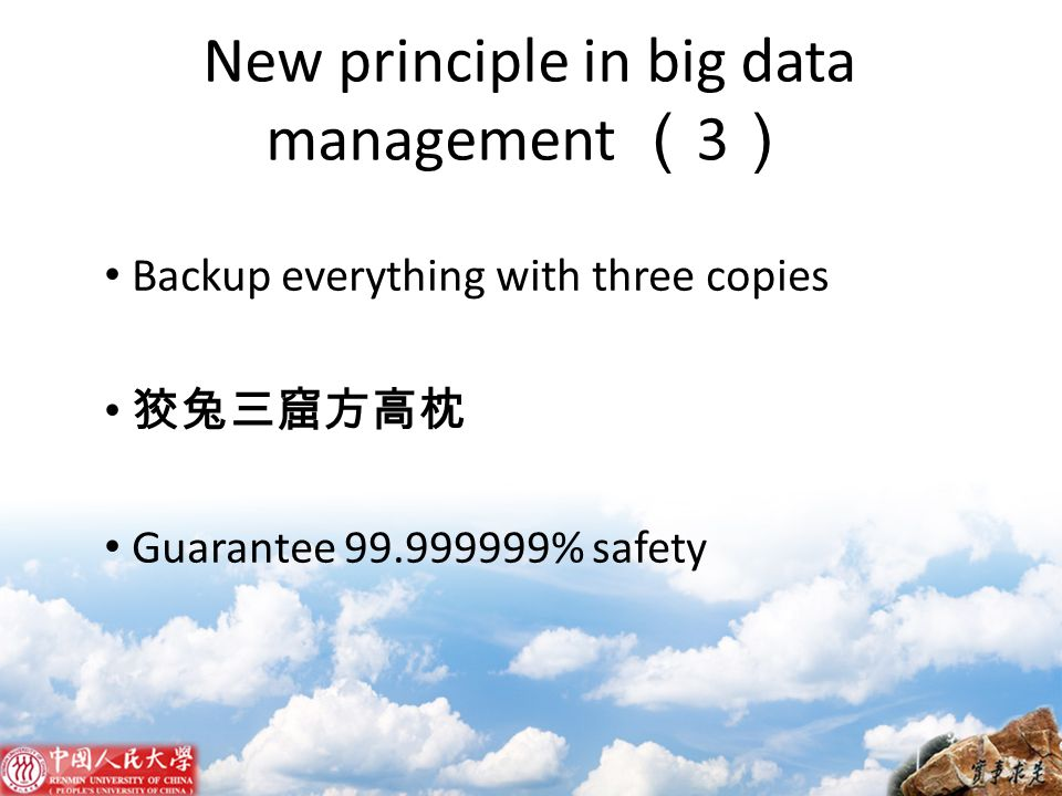 New principle in big data management ( 3 ) Backup everything with three copies 狡兔三窟方高枕 Guarantee 99.999999% safety