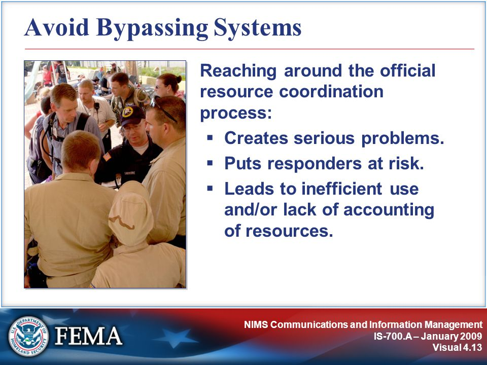NIMS Communications and Information Management IS-700.A – January 2009 Visual 4.13 Avoid Bypassing Systems Reaching around the official resource coordination process:  Creates serious problems.
