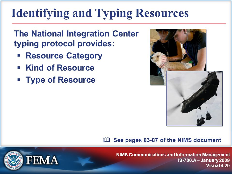 NIMS Communications and Information Management IS-700.A – January 2009 Visual 4.20 Identifying and Typing Resources The National Integration Center typing protocol provides:  Resource Category  Kind of Resource  Type of Resource  See pages 83-87 of the NIMS document