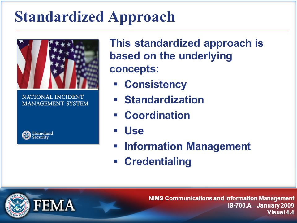 NIMS Communications and Information Management IS-700.A – January 2009 Visual 4.4 Standardized Approach This standardized approach is based on the underlying concepts:  Consistency  Standardization  Coordination  Use  Information Management  Credentialing