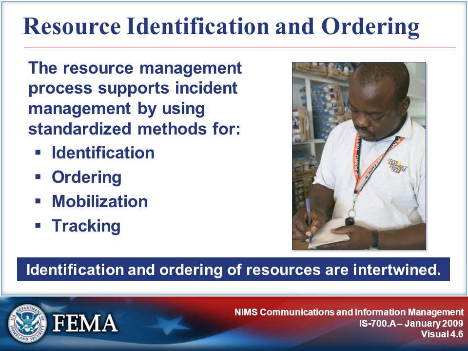 NIMS Communications and Information Management IS-700.A – January 2009 Visual 4.6 Resource Identification and Ordering The resource management process supports incident management by using standardized methods for:  Identification  Ordering  Mobilization  Tracking Identification and ordering of resources are intertwined.