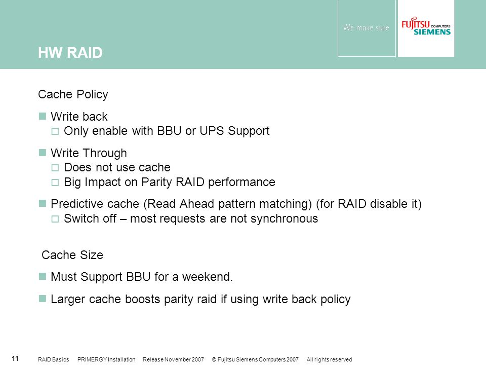 RAID Basics PRIMERGY Installation Release November 2007 © Fujitsu Siemens Computers 2007 All rights reserved 11 Cache Policy Write back  Only enable with BBU or UPS Support Write Through  Does not use cache  Big Impact on Parity RAID performance Predictive cache (Read Ahead pattern matching) (for RAID disable it)  Switch off – most requests are not synchronous Cache Size Must Support BBU for a weekend.
