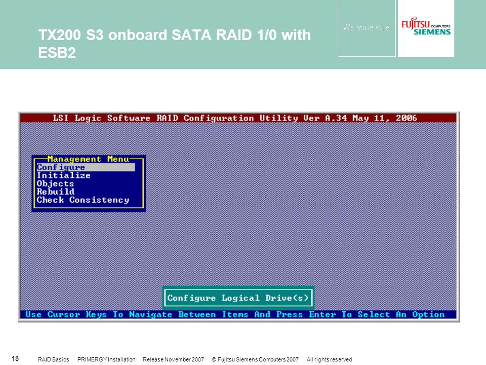 RAID Basics PRIMERGY Installation Release November 2007 © Fujitsu Siemens Computers 2007 All rights reserved 18 TX200 S3 onboard SATA RAID 1/0 with ESB2