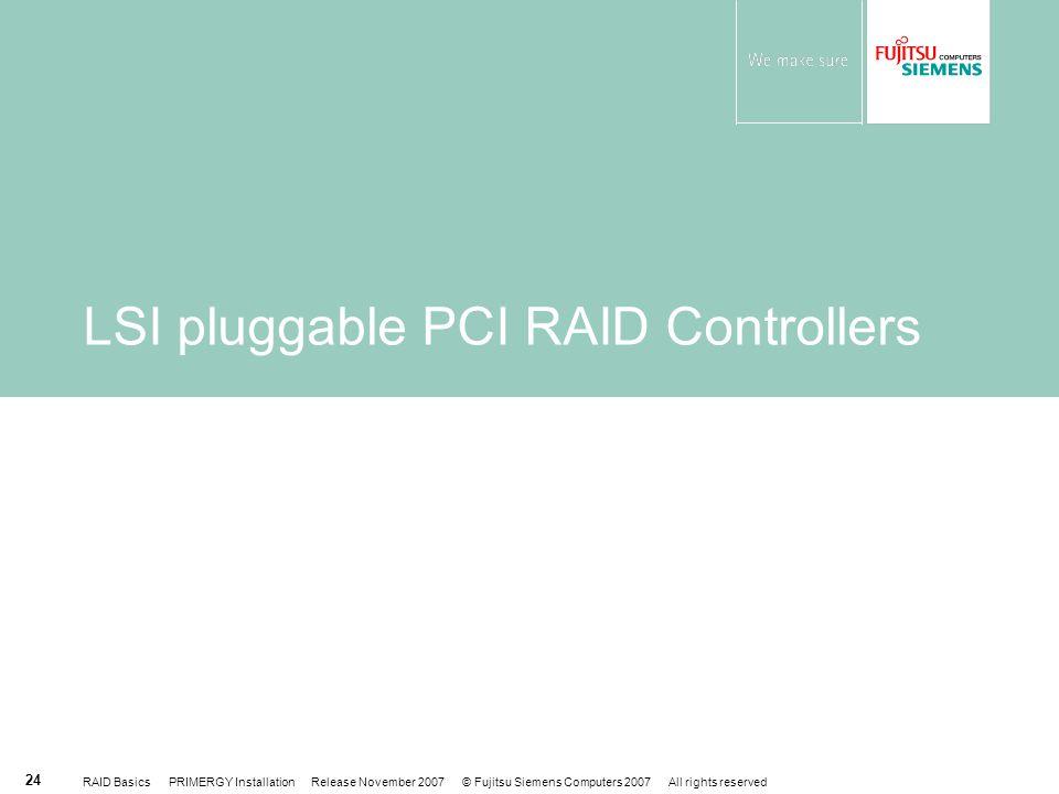 RAID Basics PRIMERGY Installation Release November 2007 © Fujitsu Siemens Computers 2007 All rights reserved 24 LSI pluggable PCI RAID Controllers