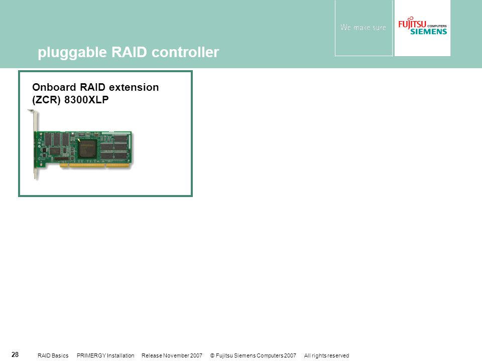 RAID Basics PRIMERGY Installation Release November 2007 © Fujitsu Siemens Computers 2007 All rights reserved 28 pluggable RAID controller Onboard RAID extension (ZCR) 8300XLP