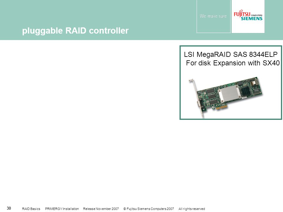 RAID Basics PRIMERGY Installation Release November 2007 © Fujitsu Siemens Computers 2007 All rights reserved 30 pluggable RAID controller LSI MegaRAID SAS 8344ELP For disk Expansion with SX40