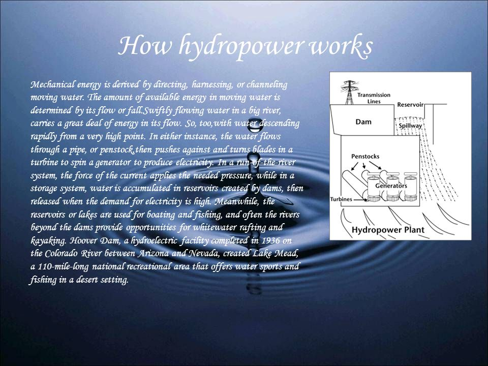 How hydropower works Mechanical energy is derived by directing, harnessing, or channeling moving water. The amount of available energy in moving water