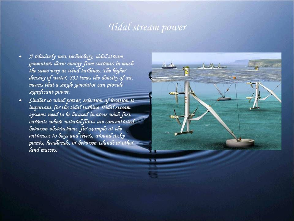 Tidal stream power A relatively new technology, tidal stream generators draw energy from currents in much the same way as wind turbines. The higher de