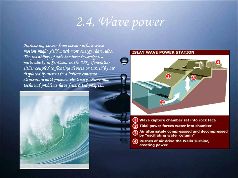 2.4. Wave power Harnessing power from ocean surface wave motion might yield much more energy than tides. The feasibility of this has been investigated