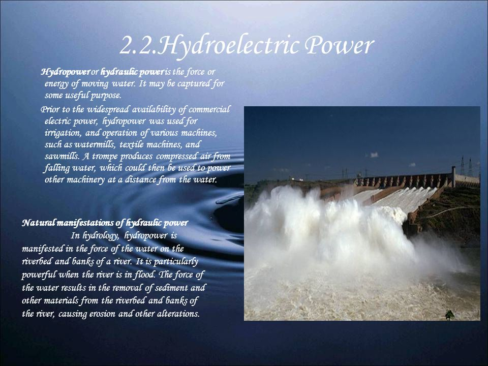 2.2.Hydroelectric Power Hydropower or hydraulic power is the force or energy of moving water. It may be captured for some useful purpose. Prior to the