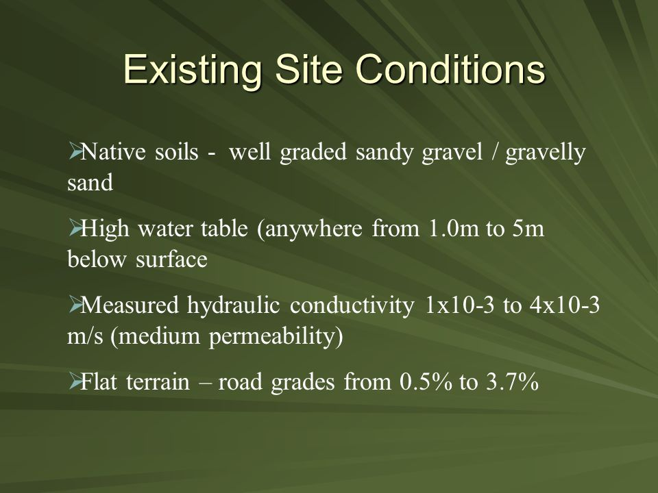 Existing Site Conditions  Native soils - well graded sandy gravel / gravelly sand  High water table (anywhere from 1.0m to 5m below surface  Measured hydraulic conductivity 1x10-3 to 4x10-3 m/s (medium permeability)  Flat terrain – road grades from 0.5% to 3.7%