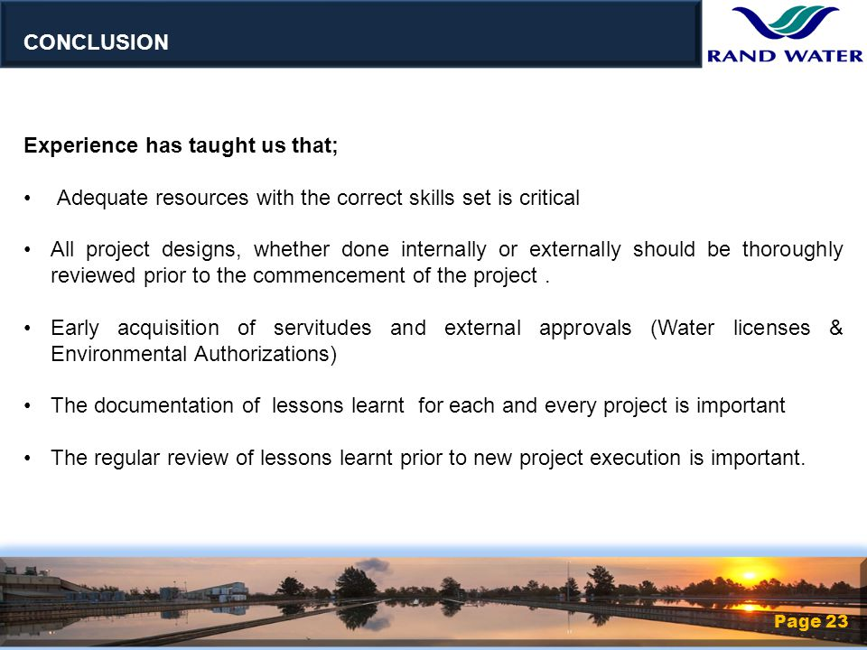 Page 23 Experience has taught us that; Adequate resources with the correct skills set is critical All project designs, whether done internally or externally should be thoroughly reviewed prior to the commencement of the project.