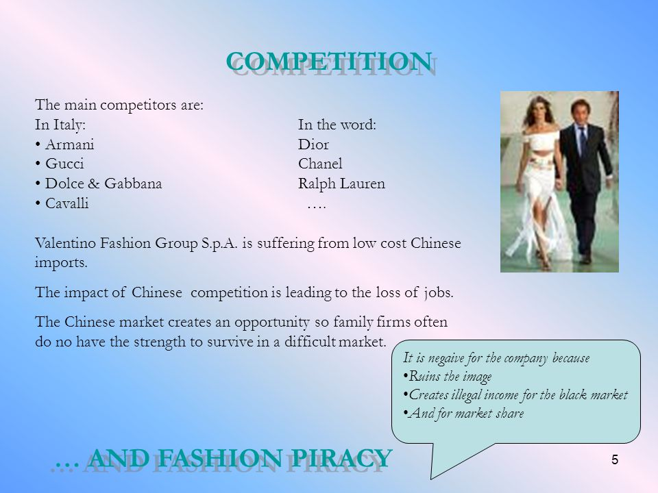 5 COMPETITION The main competitors are: In Italy:In the word: ArmaniDior GucciChanel Dolce & Gabbana Ralph Lauren Cavalli …. Valentino Fashion Group S