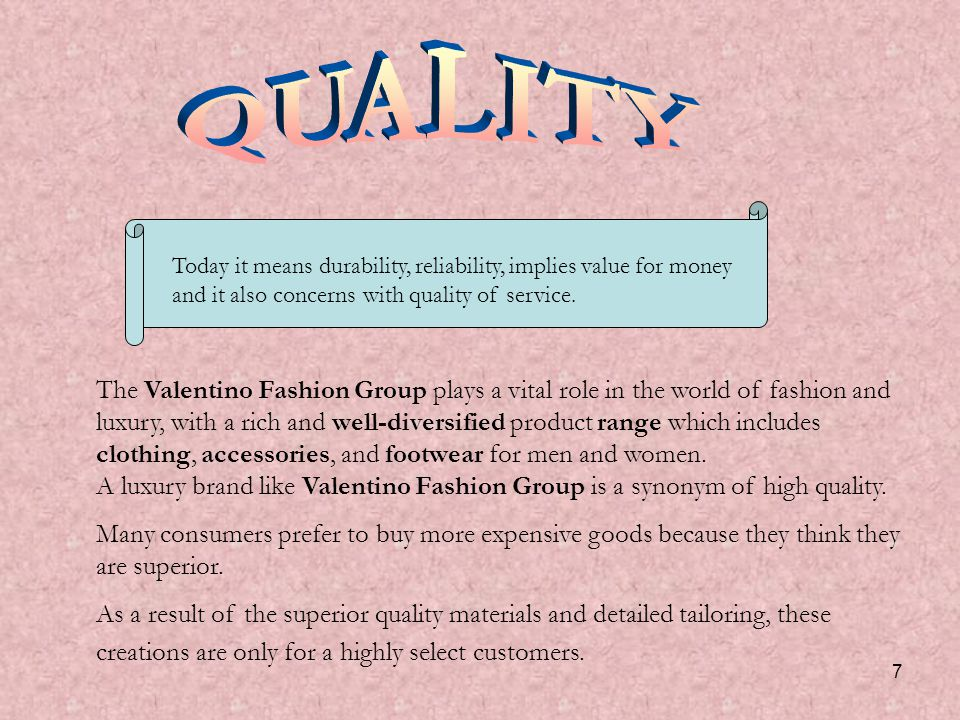 7 The Valentino Fashion Group plays a vital role in the world of fashion and luxury, with a rich and well-diversified product range which includes clothing, accessories, and footwear for men and women.