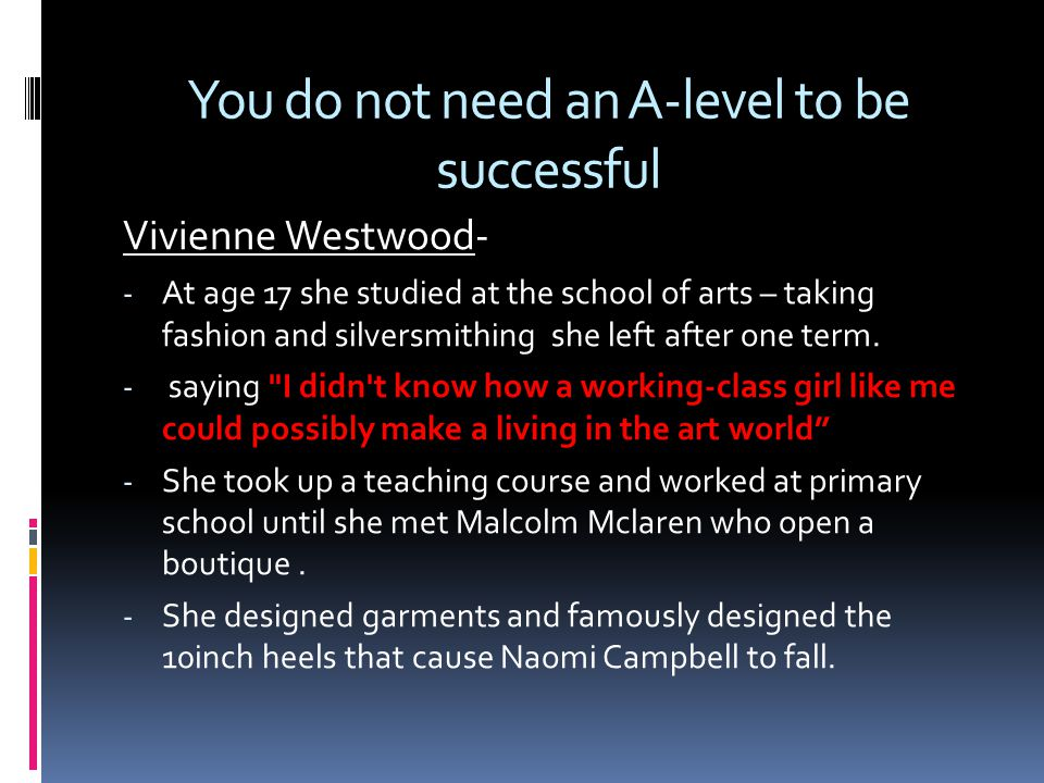 You do not need an A-level to be successful Vivienne Westwood- - At age 17 she studied at the school of arts – taking fashion and silversmithing she left after one term.