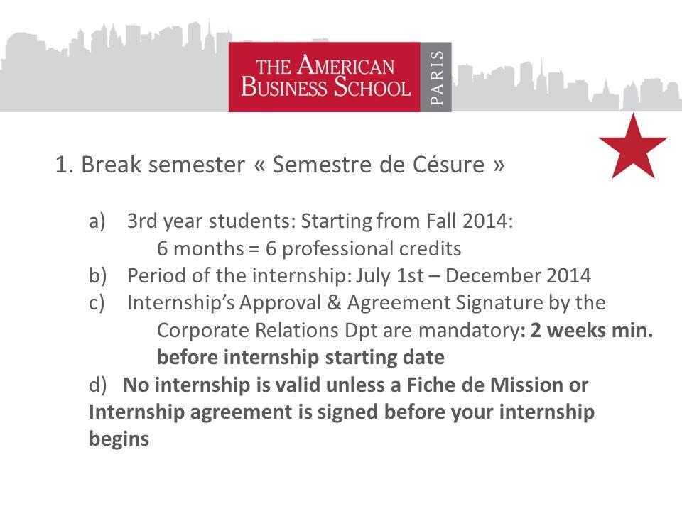 1. Break semester « Semestre de Césure » a)3rd year students: Starting from Fall 2014: 6 months = 6 professional credits b)Period of the internship: J
