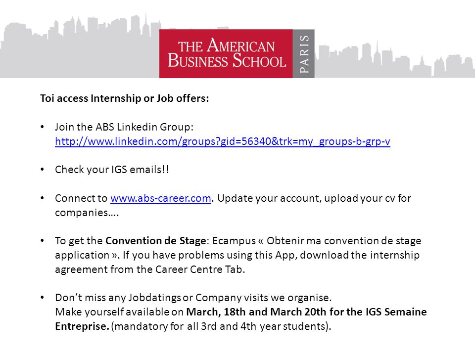 To access schools offers: Toi access Internship or Job offers: Join the ABS Linkedin Group: http://www.linkedin.com/groups gid=56340&trk=my_groups-b-grp-v http://www.linkedin.com/groups gid=56340&trk=my_groups-b-grp-v Check your IGS emails!.