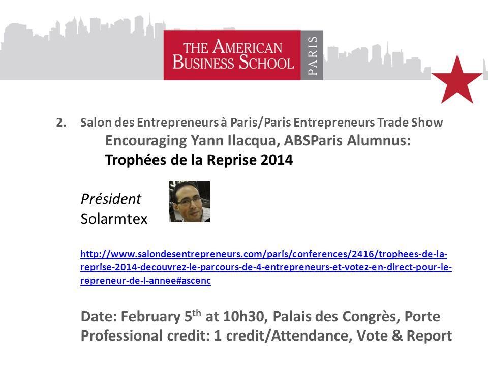 2.Salon des Entrepreneurs à Paris/Paris Entrepreneurs Trade Show Encouraging Yann Ilacqua, ABSParis Alumnus: Trophées de la Reprise 2014 Président Solarmtex http://www.salondesentrepreneurs.com/paris/conferences/2416/trophees-de-la- reprise-2014-decouvrez-le-parcours-de-4-entrepreneurs-et-votez-en-direct-pour-le- repreneur-de-l-annee#ascenc Date: February 5 th at 10h30, Palais des Congrès, Porte Professional credit: 1 credit/Attendance, Vote & Report