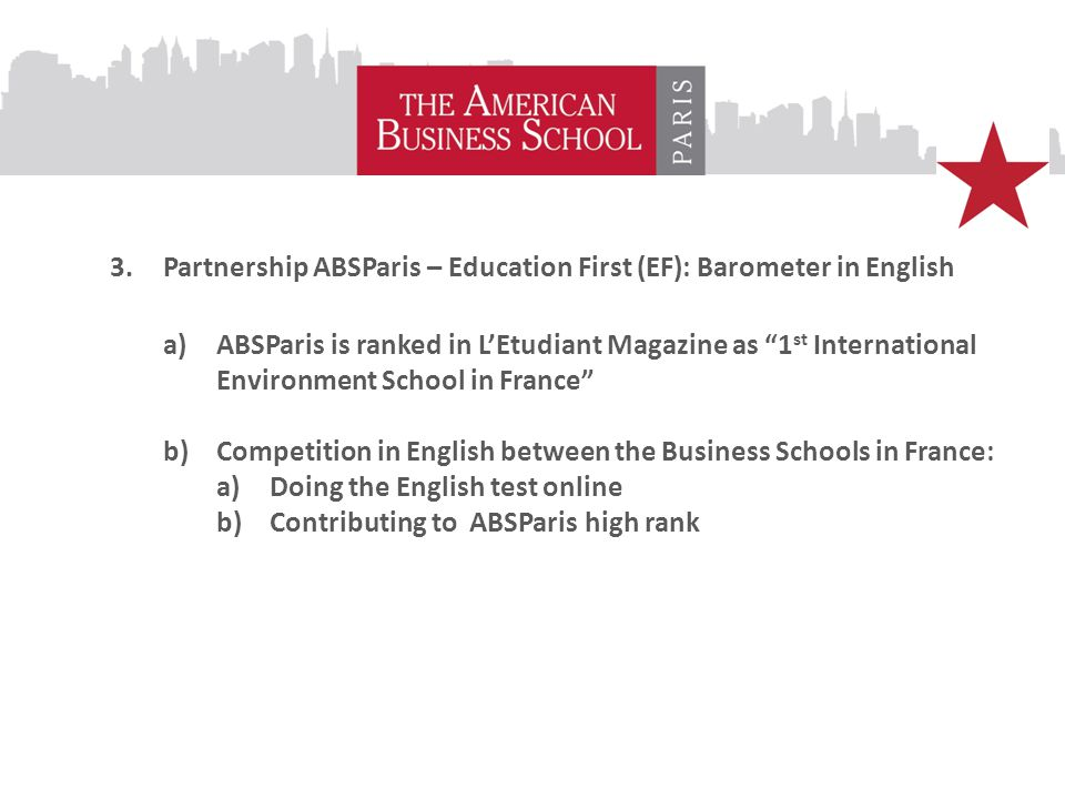 3.Partnership ABSParis – Education First (EF): Barometer in English a)ABSParis is ranked in L'Etudiant Magazine as 1 st International Environment School in France b)Competition in English between the Business Schools in France: a)Doing the English test online b)Contributing to ABSParis high rank
