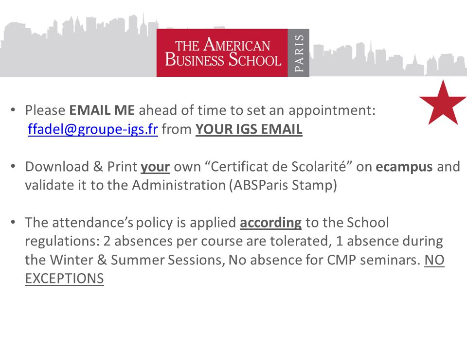 Please EMAIL ME ahead of time to set an appointment: ffadel@groupe-igs.fr from YOUR IGS EMAILffadel@groupe-igs.fr Download & Print your own Certificat de Scolarité on ecampus and validate it to the Administration (ABSParis Stamp) The attendance's policy is applied according to the School regulations: 2 absences per course are tolerated, 1 absence during the Winter & Summer Sessions, No absence for CMP seminars.