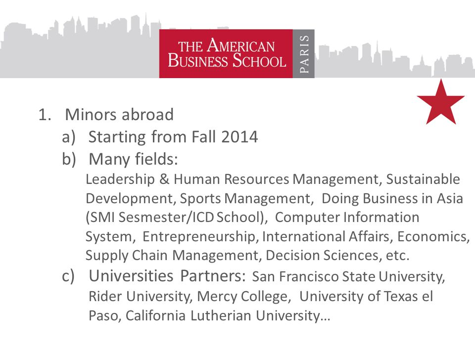 1.Minors abroad a)Starting from Fall 2014 b)Many fields: Leadership & Human Resources Management, Sustainable Development, Sports Management, Doing Business in Asia (SMI Sesmester/ICD School), Computer Information System, Entrepreneurship, International Affairs, Economics, Supply Chain Management, Decision Sciences, etc.