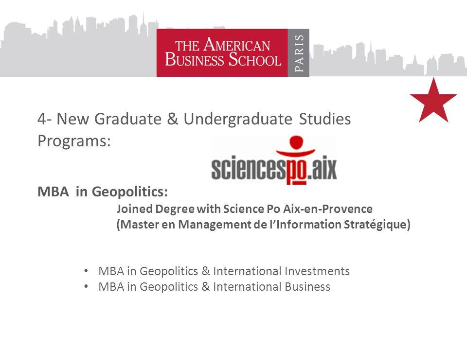 4- New Graduate & Undergraduate Studies Programs: MBA in Geopolitics: Joined Degree with Science Po Aix-en-Provence (Master en Management de l'Information Stratégique) MBA in Geopolitics & International Investments MBA in Geopolitics & International Business