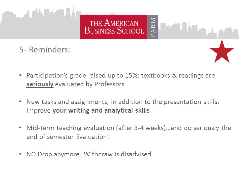 5- Reminders: Participation's grade raised up to 15%: textbooks & readings are seriously evaluated by Professors New tasks and assignments, in addition to the presentation skills: Improve your writing and analytical skills Mid-term teaching evaluation (after 3-4 weeks)…and do seriously the end of semester Evaluation.