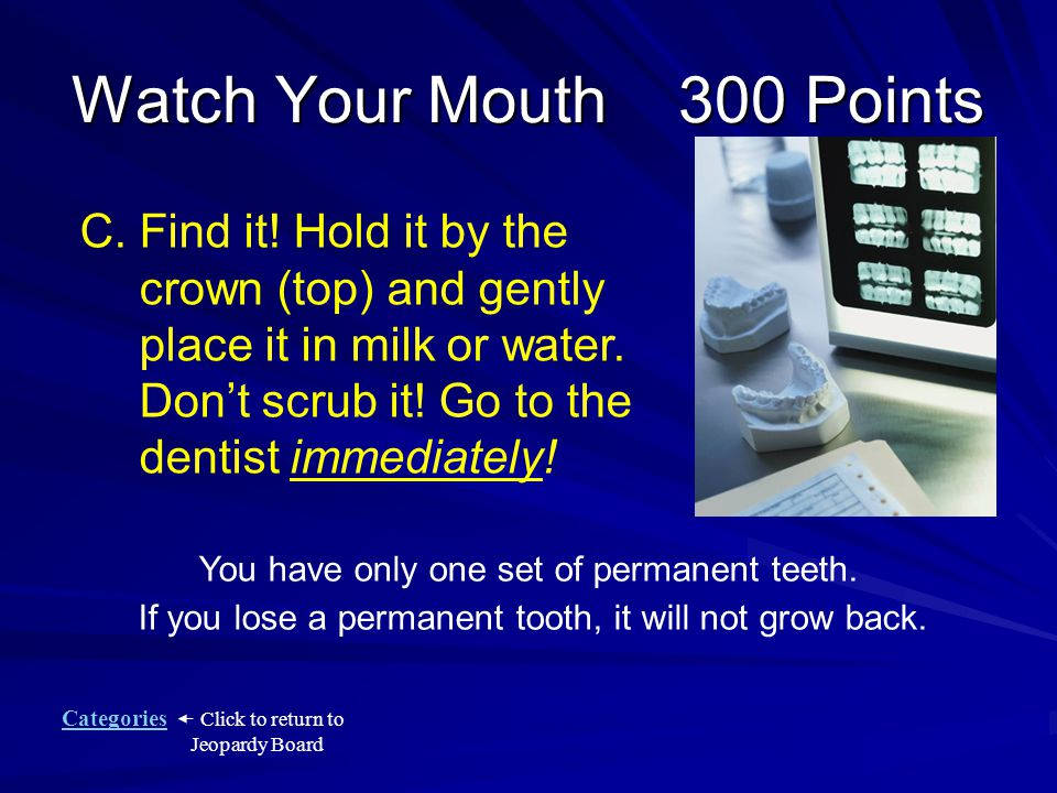 Categories Click to return to Jeopardy Board Watch Your Mouth 300 Points What should you do if a permanent tooth is knocked out.