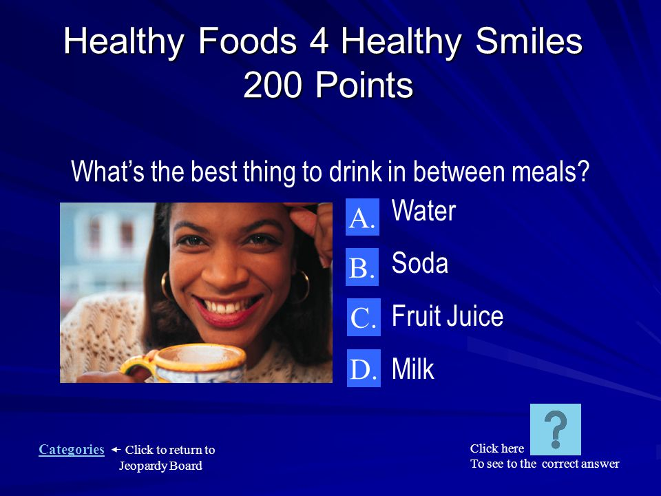 Categories Click to return to Jeopardy Board Healthy Foods 4 Healthy Smiles 100 Points E.