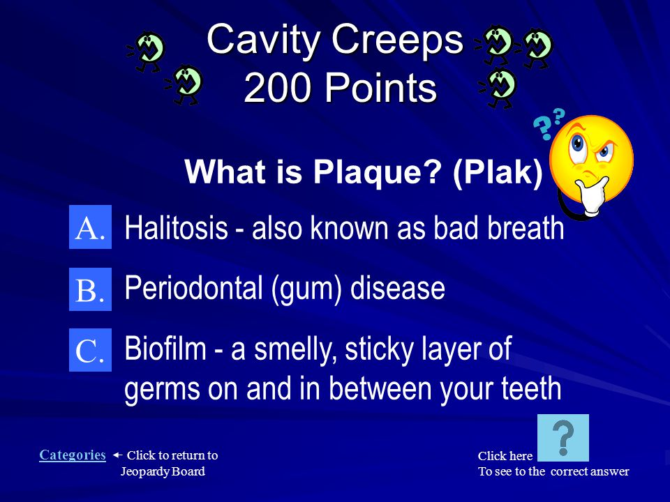 Categories Click to return to Jeopardy Board Cavity Creeps 100 Points A.