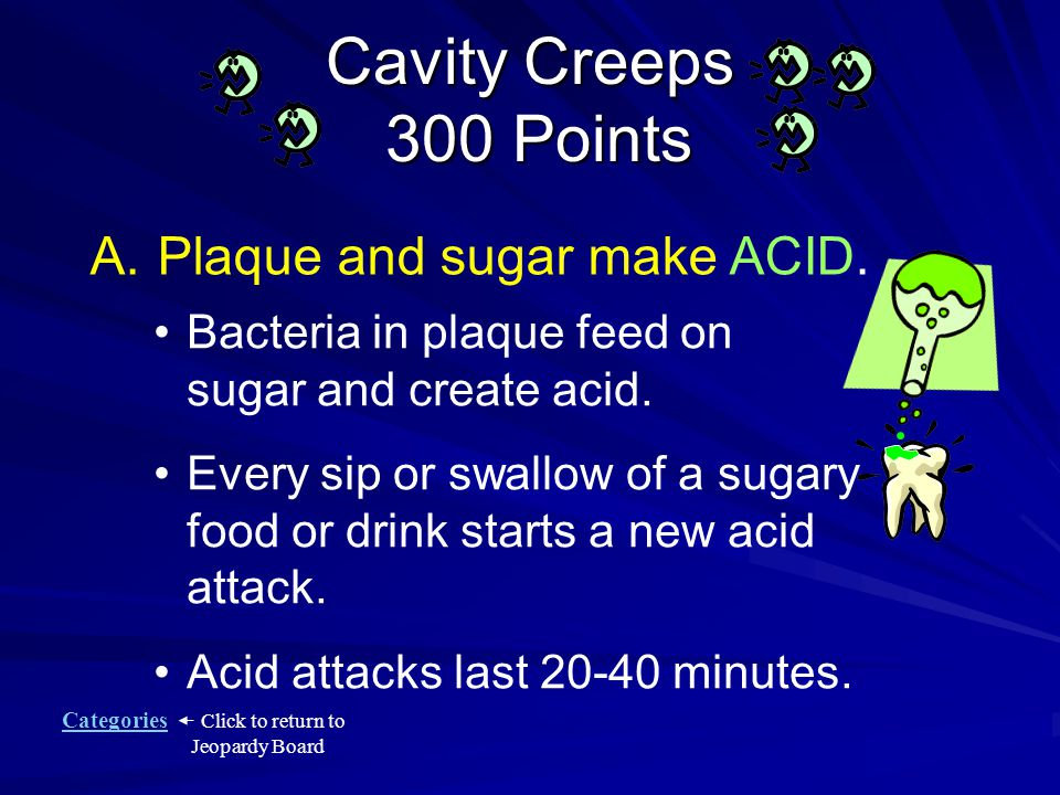 Categories Click to return to Jeopardy Board Cavity Creeps 300 Points What does plaque and sugar make.