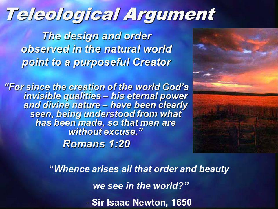 "Teleological Argument The design and order observed in the natural world point to a purposeful Creator ""For since the creation of the world God's invi"