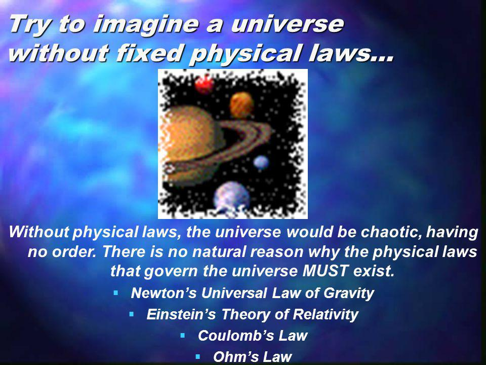 Try to imagine a universe without fixed physical laws… Without physical laws, the universe would be chaotic, having no order. There is no natural reas