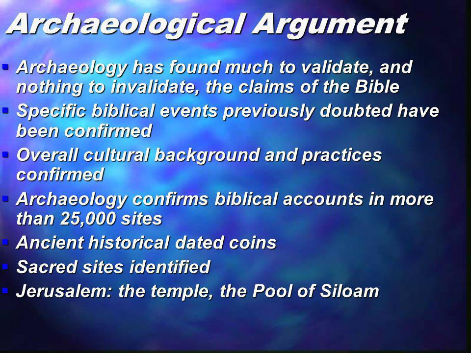 Archaeological Argument  Archaeology has found much to validate, and nothing to invalidate, the claims of the Bible  Specific biblical events previo