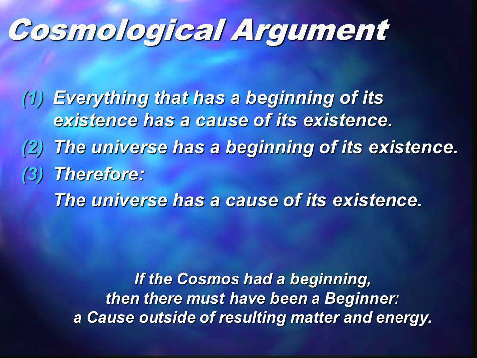 Cosmological Argument (1)Everything that has a beginning of its existence has a cause of its existence. (2)The universe has a beginning of its existen
