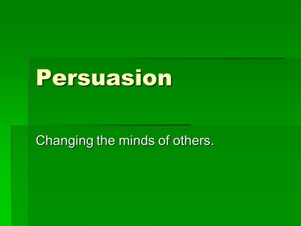 What is Persuasion. To persuade means to get others to believe or act in a certain way.